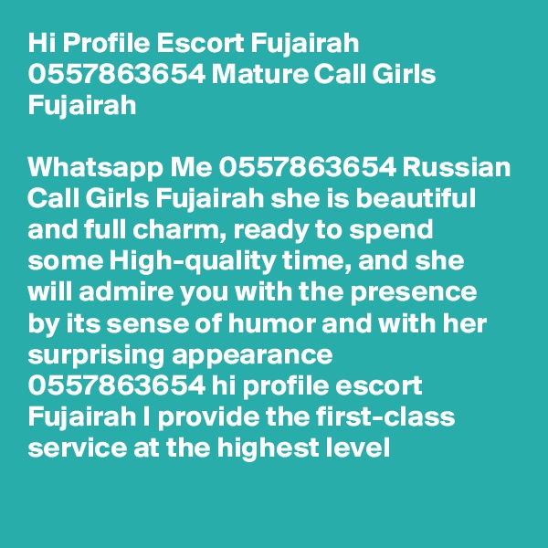 Hi Profile Escort Fujairah 0557863654 Mature Call Girls Fujairah  Whatsapp Me 0557863654 Russian Call Girls Fujairah she is beautiful and full charm, ready to spend some High-quality time, and she will admire you with the presence by its sense of humor and with her surprising appearance 0557863654 hi profile escort Fujairah I provide the first-class service at the highest level