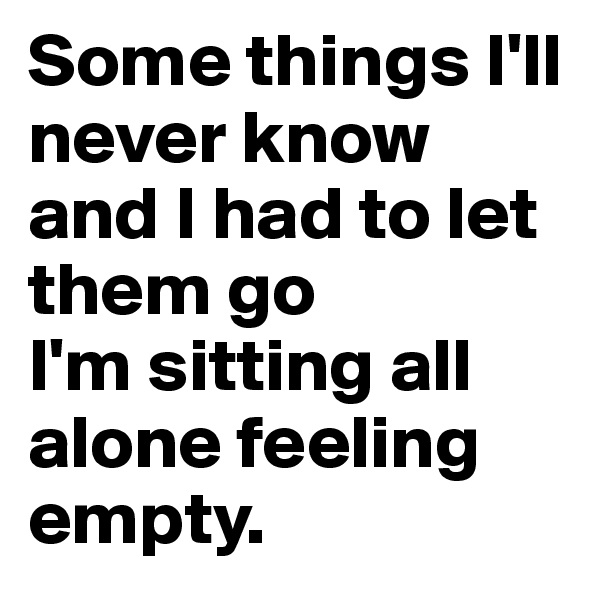 Some things I'll never know and I had to let them go I'm sitting all alone feeling empty.