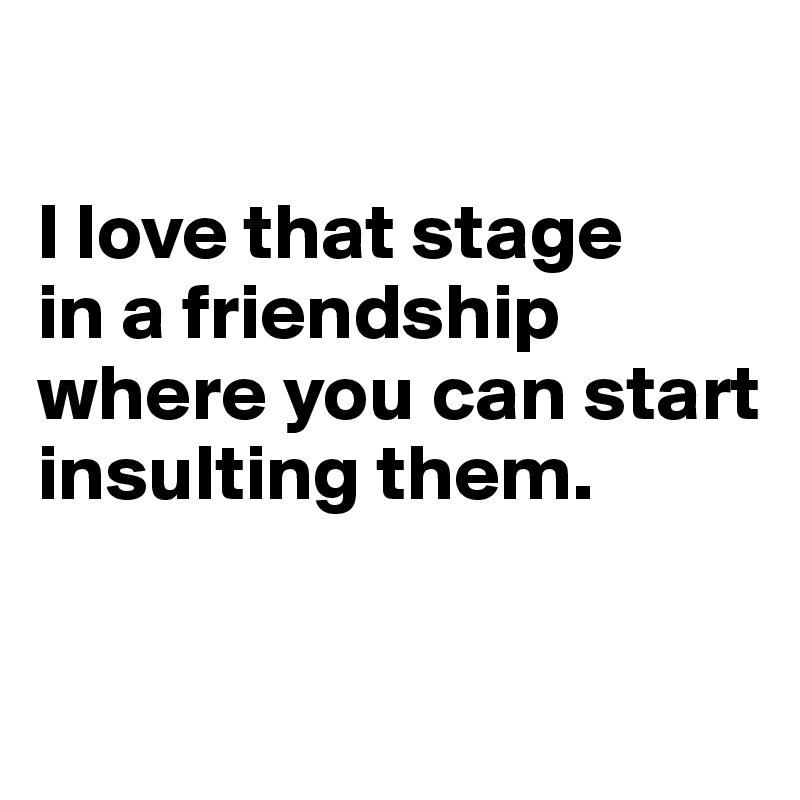 I love that stage  in a friendship where you can start insulting them.