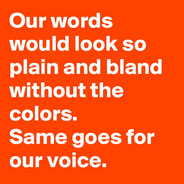 Our words would look so plain and bland without the colors. Same goes for our voice.