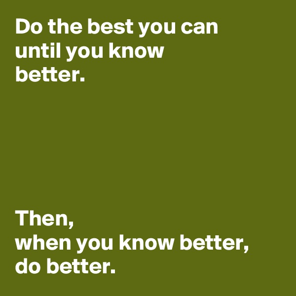 Do the best you can  until you know  better.       Then,  when you know better,  do better.