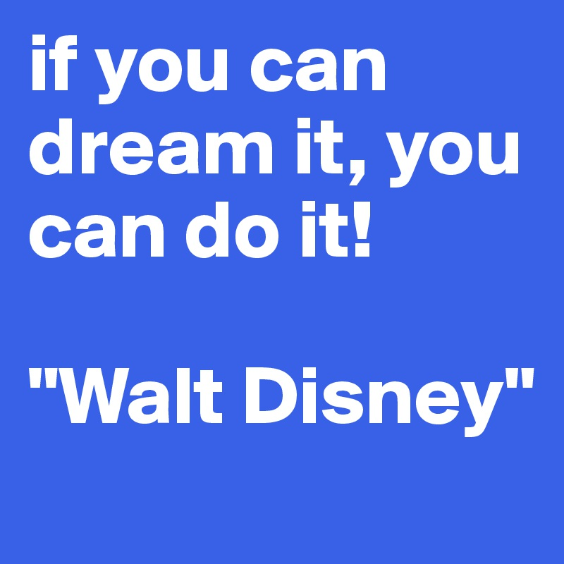"""if you can dream it, you can do it!   """"Walt Disney"""""""