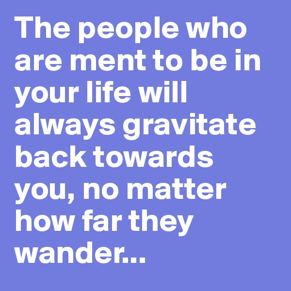 The people who are ment to be in your life will always gravitate back towards you, no matter how far they wander...
