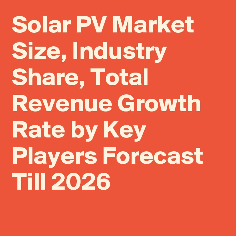 Solar PV Market Size, Industry Share, Total Revenue Growth Rate by Key Players Forecast Till 2026