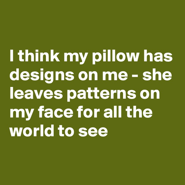 I think my pillow has designs on me - she leaves patterns on my face for all the world to see