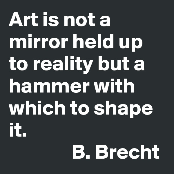 Art is not a mirror held up to reality but a hammer with which to shape it.                B. Brecht