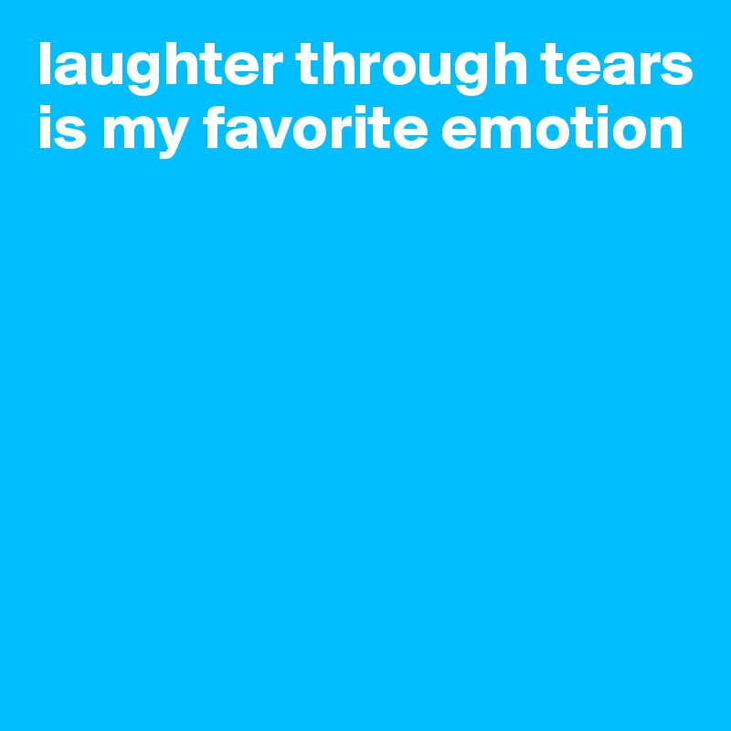 Laughter Through Tears Is My Favorite Emotion Post By