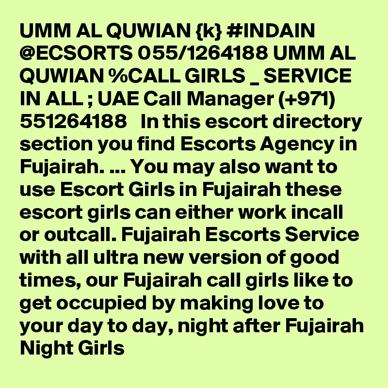 UMM AL QUWIAN {k} #INDAIN @ECSORTS 055/1264188 UMM AL QUWIAN %CALL GIRLS _ SERVICE IN ALL ; UAE Call Manager (+971) 551264188   In this escort directory section you find Escorts Agency in Fujairah. ... You may also want to use Escort Girls in Fujairah these escort girls can either work incall or outcall. Fujairah Escorts Service with all ultra new version of good times, our Fujairah call girls like to get occupied by making love to your day to day, night after Fujairah Night Girls