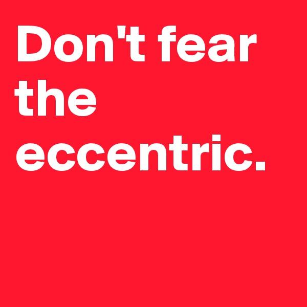 Don't fear the eccentric.