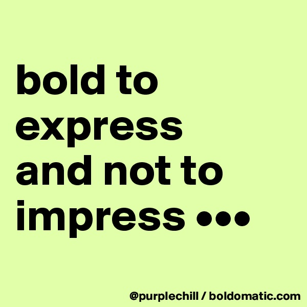 bold to  express  and not to  impress •••