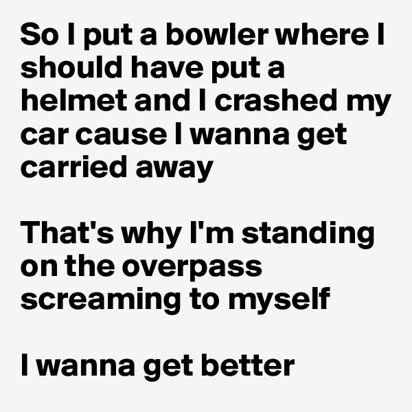 So I put a bowler where I should have put a helmet and I crashed my car cause I wanna get carried away  That's why I'm standing on the overpass screaming to myself   I wanna get better