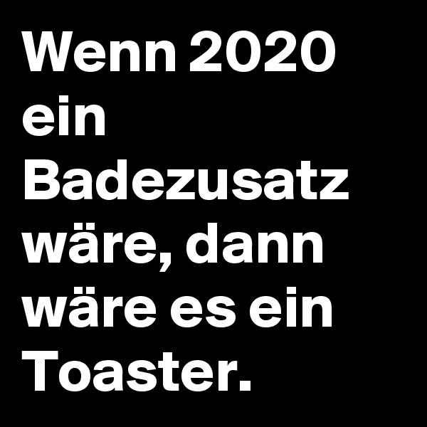 Wenn 2020 ein Badezusatz wäre, dann wäre es ein Toaster.