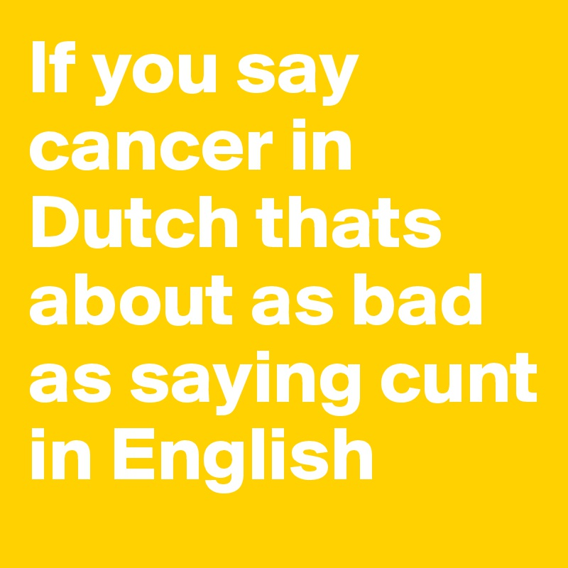 If you say cancer in Dutch thats about as bad as saying cunt in English