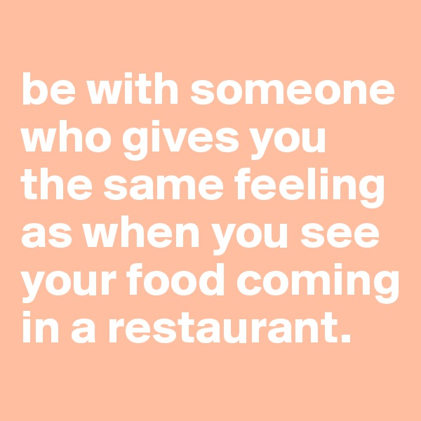 be with someone who gives you the same feeling as when you see your food coming in a restaurant.