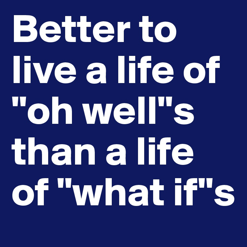 """Better to live a life of """"oh well""""s than a life of """"what if""""s"""