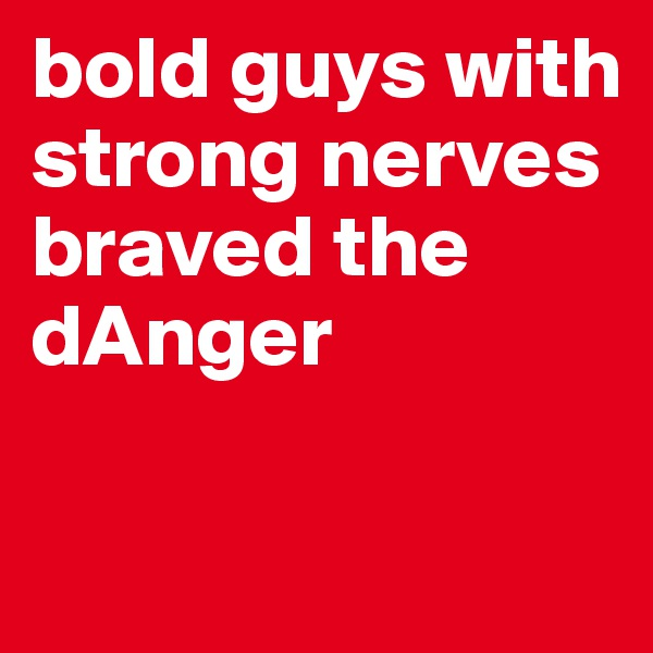 bold guys with strong nerves braved the  dAnger