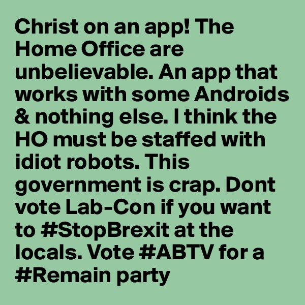 Christ on an app! The Home Office are unbelievable. An app that works with some Androids & nothing else. I think the HO must be staffed with idiot robots. This government is crap. Dont vote Lab-Con if you want to #StopBrexit at the locals. Vote #ABTV for a #Remain party