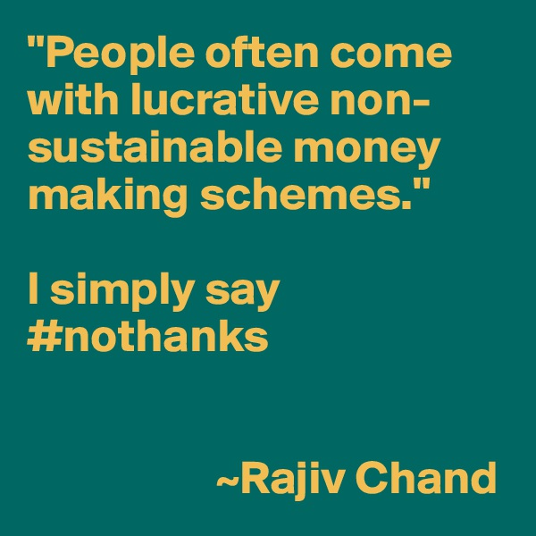 """People often come with lucrative non-sustainable money making schemes.""  I simply say #nothanks                       ~Rajiv Chand"
