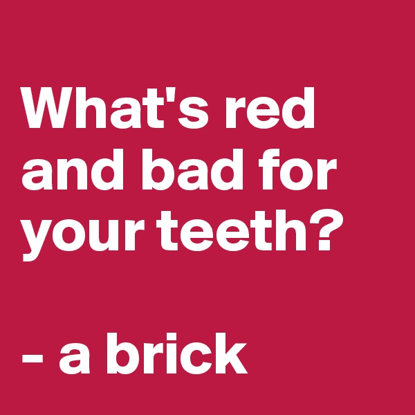 What's red and bad for your teeth?   - a brick