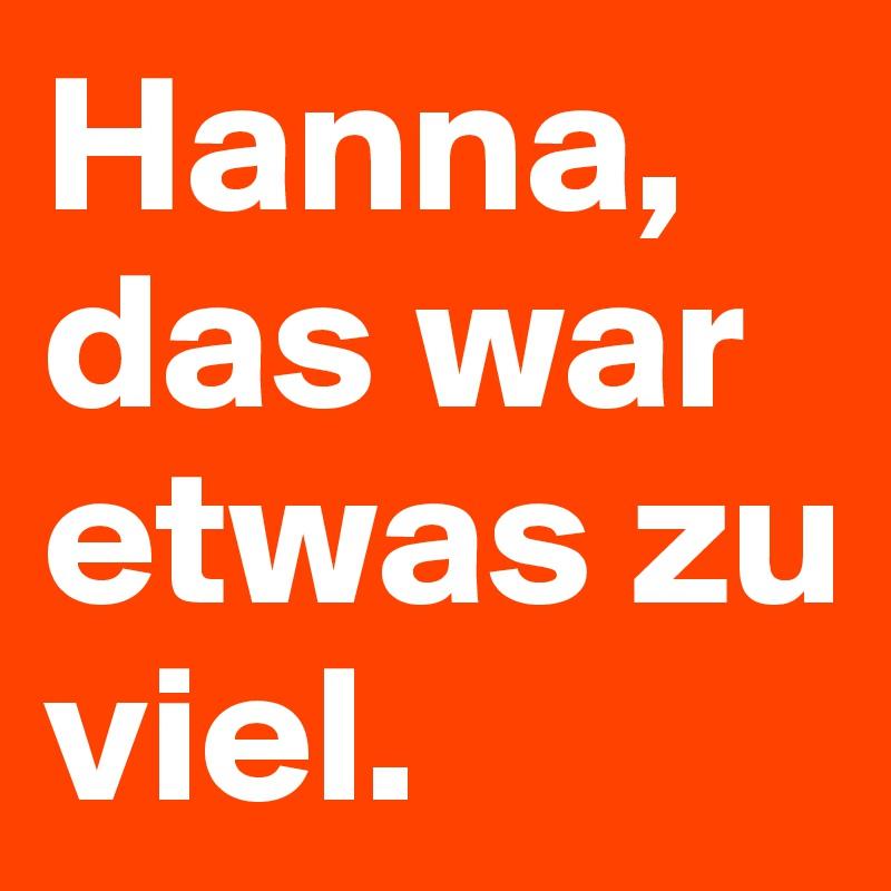 Hanna, das war etwas zu viel.