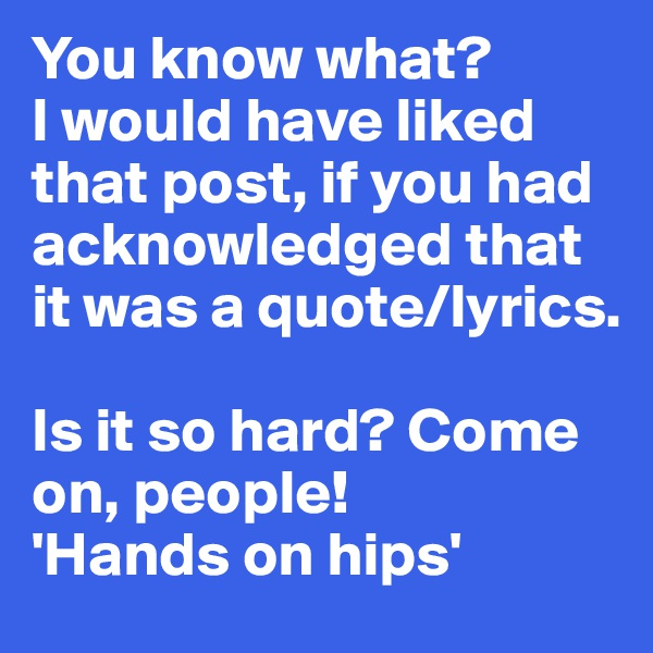 You know what? I would have liked that post, if you had acknowledged that it was a quote/lyrics.   Is it so hard? Come on, people!  'Hands on hips'