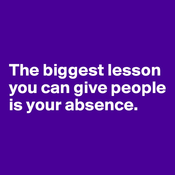 The biggest lesson you can give people is your absence.