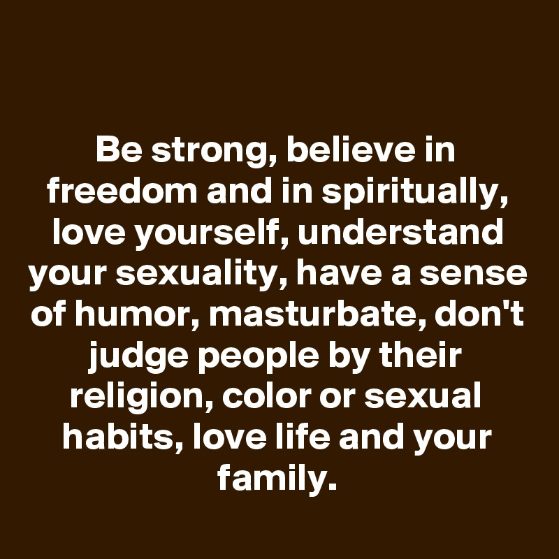 Be strong, believe in freedom and in spiritually, love yourself, understand your sexuality, have a sense of humor, masturbate, don't judge people by their religion, color or sexual habits, love life and your family.