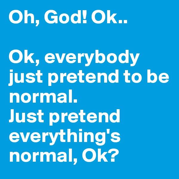 Oh, God! Ok..   Ok, everybody just pretend to be normal.  Just pretend everything's normal, Ok?