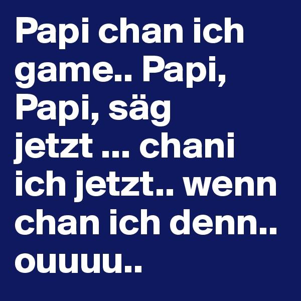 Papi chan ich game.. Papi, Papi, säg jetzt ... chani ich jetzt.. wenn chan ich denn.. ouuuu..
