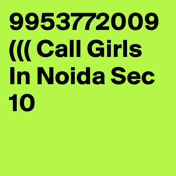 9953772009 ((( Call Girls In Noida Sec 10