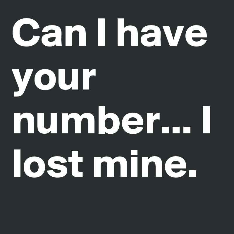 Can I have your number... I lost mine.