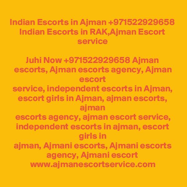 Indian Escorts in Ajman +971522929658 Indian Escorts in RAK,Ajman Escort service  Juhi Now +971522929658 Ajman escorts, Ajman escorts agency, Ajman escort service, independent escorts in Ajman, escort girls in Ajman, ajman escorts, ajman escorts agency, ajman escort service, independent escorts in ajman, escort girls in ajman, Ajmani escorts, Ajmani escorts agency, Ajmani escort  www.ajmanescortservice.com