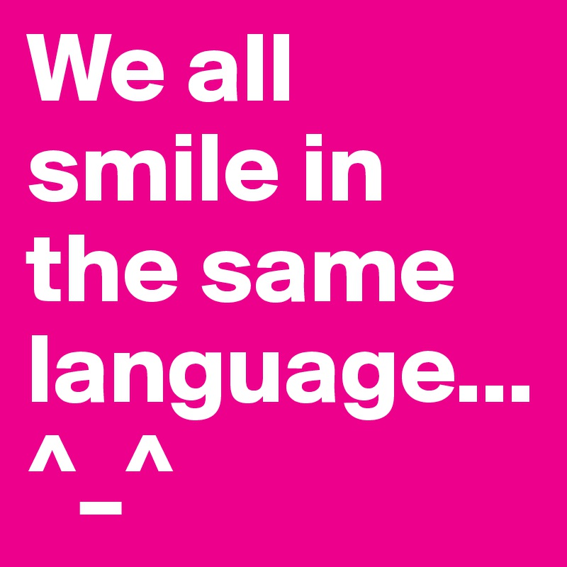 We all smile in the same language...^_^