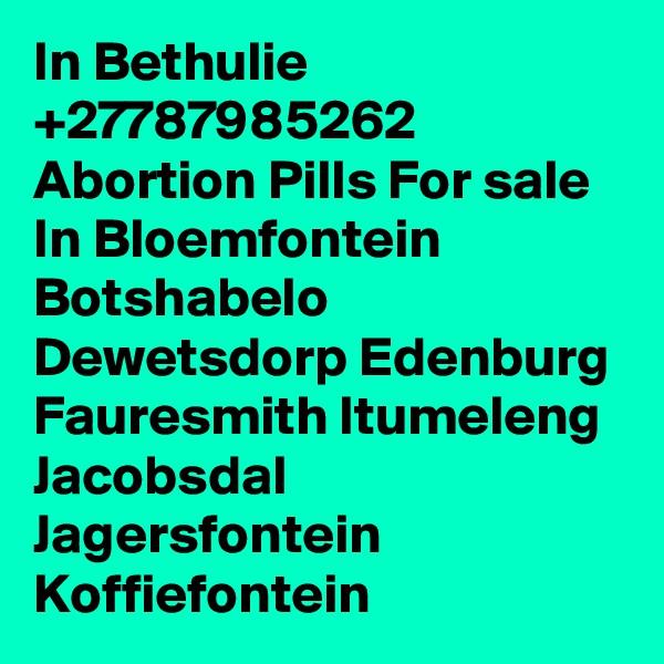 In Bethulie +27787985262 Abortion Pills For sale In Bloemfontein Botshabelo Dewetsdorp Edenburg Fauresmith Itumeleng Jacobsdal Jagersfontein Koffiefontein