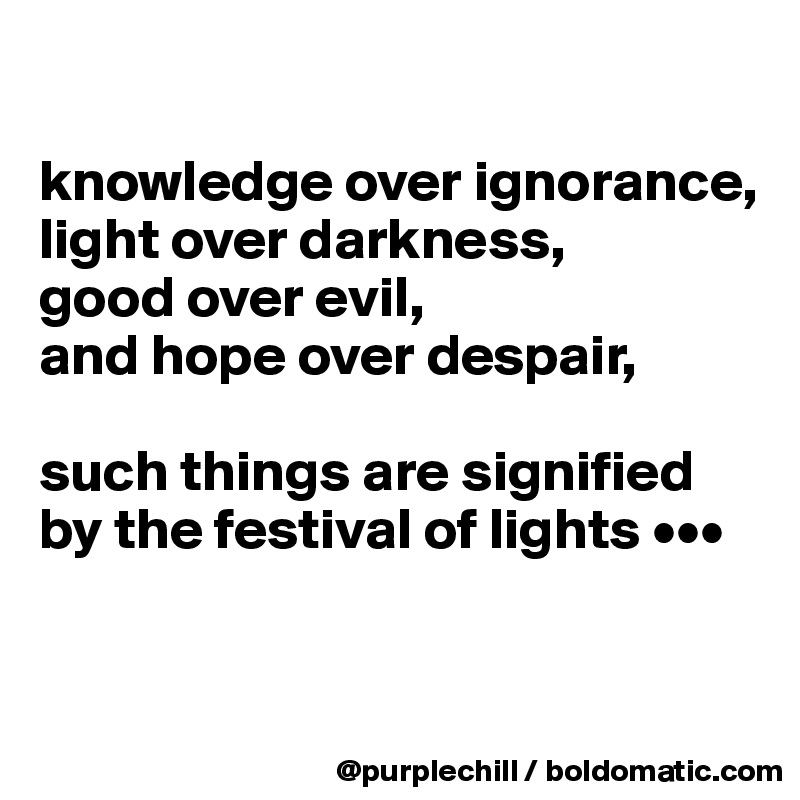knowledge over ignorance, light over darkness, good over evil, and hope over despair,   such things are signified by the festival of lights •••