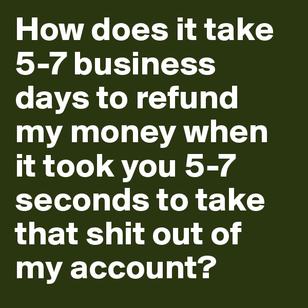 How does it take 5-7 business days to refund my money when it took you 5-7 seconds to take that shit out of my account?