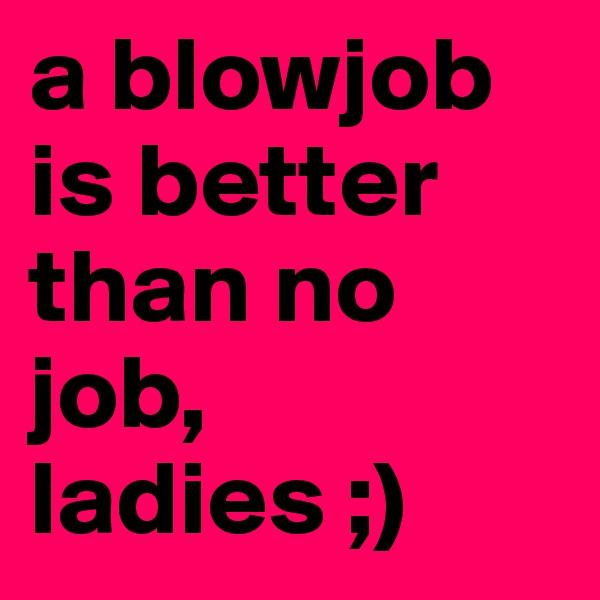 a blowjob is better than no job, ladies ;)