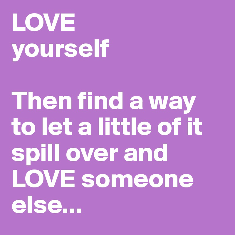 Image result for love yourself then figure out how to spill