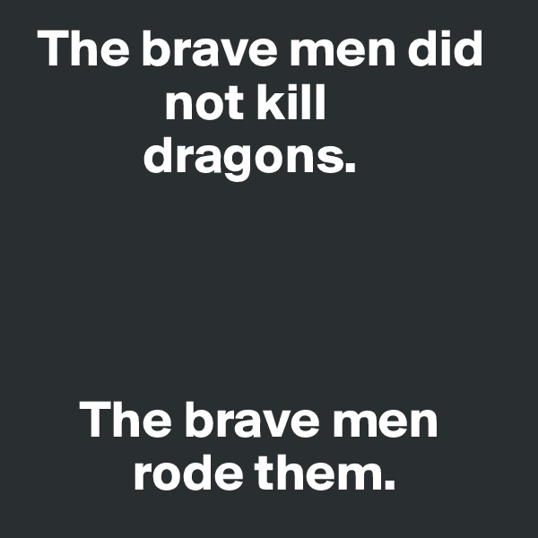 The brave men did               not kill             dragons.           The brave men            rode them.