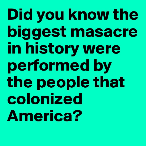 Did you know the biggest masacre in history were performed by the people that colonized America?