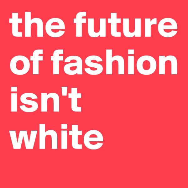 the future of fashion isn't white
