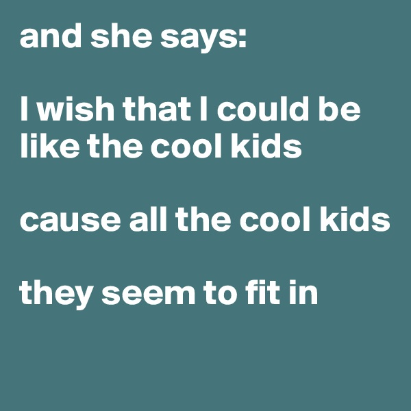 and she says:  I wish that I could be like the cool kids  cause all the cool kids  they seem to fit in