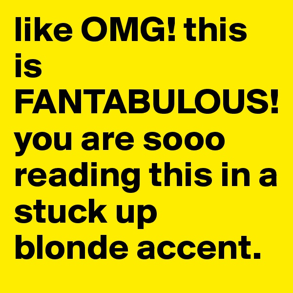 like OMG! this is FANTABULOUS! you are sooo reading this in a stuck up blonde accent.