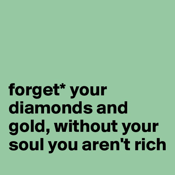 forget* your diamonds and gold, without your soul you aren't rich