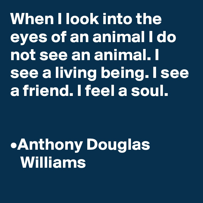 When I look into the eyes of an animal I do not see an animal. I see a living being. I see a friend. I feel a soul.   •Anthony Douglas     Williams