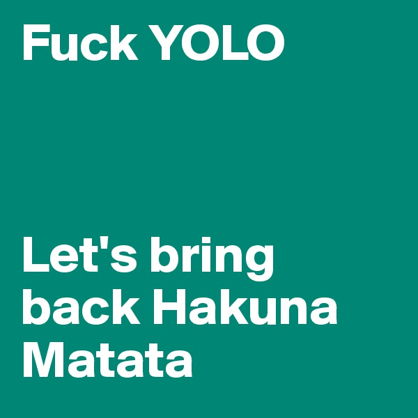 Fuck YOLO    Let's bring back Hakuna Matata