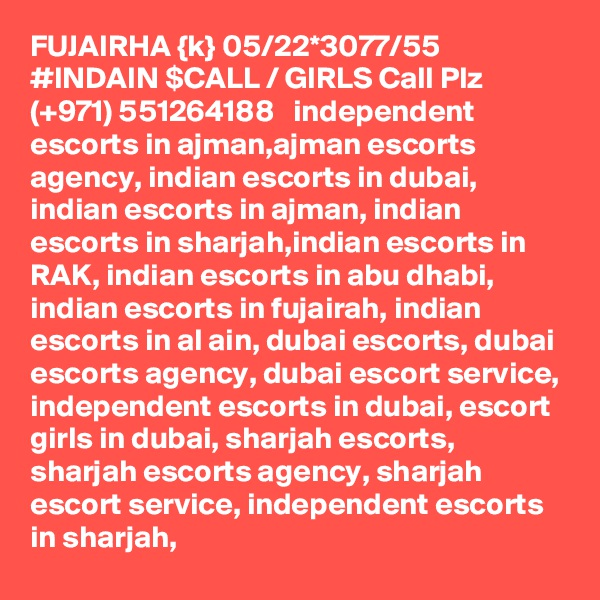 FUJAIRHA {k} 05/22*3077/55 #INDAIN $CALL / GIRLS Call Plz (+971) 551264188   independent escorts in ajman,ajman escorts agency, indian escorts in dubai, indian escorts in ajman, indian escorts in sharjah,indian escorts in RAK, indian escorts in abu dhabi, indian escorts in fujairah, indian escorts in al ain, dubai escorts, dubai escorts agency, dubai escort service, independent escorts in dubai, escort girls in dubai, sharjah escorts, sharjah escorts agency, sharjah escort service, independent escorts in sharjah,