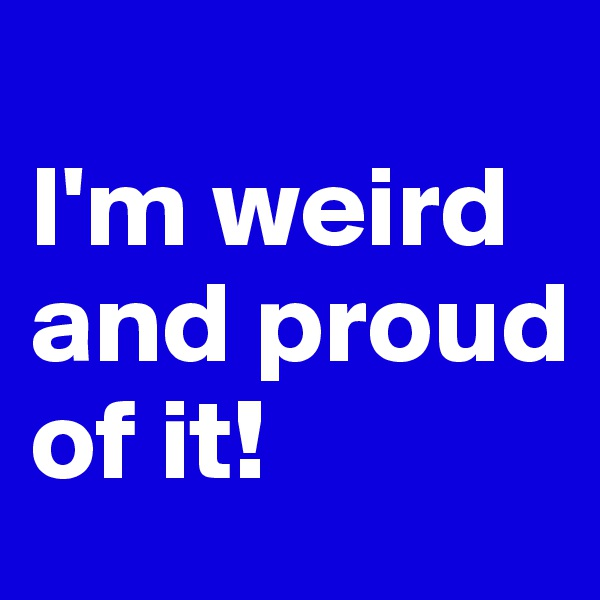 I'm weird and proud of it!