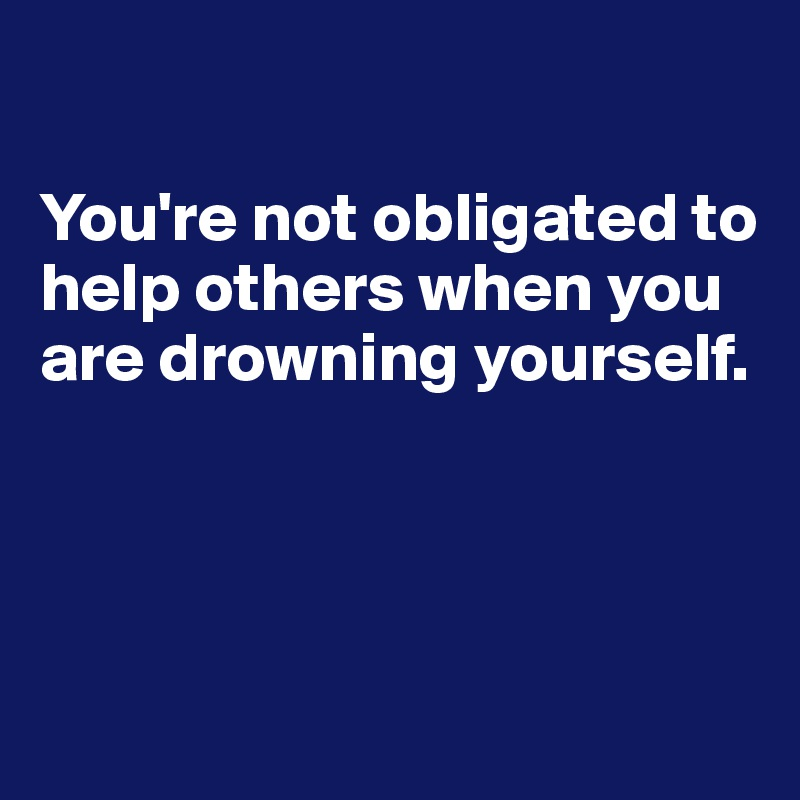 You're not obligated to help others when you are drowning yourself.