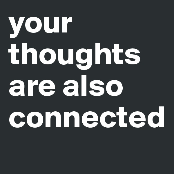 your thoughts are also connected